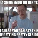 Napoleon Dynamite Pretty Serious | SHE USED A SMILE EMOJI ON HER TEXT TODAY SO I GUESS YOU CAN SAY THINGS ARE GETTING PRETTY SERIOUS. | image tagged in napoleon dynamite pretty serious | made w/ Imgflip meme maker