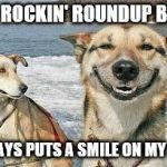 Original Stoner Dog Meme | THE ROCKIN' ROUNDUP BAND ALWAYS PUTS A SMILE ON MY FACE | image tagged in memes,original stoner dog | made w/ Imgflip meme maker