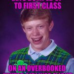 Good Luck Brian Week...A RebellingFromRebellion Event | GETS BUMPED UP TO FIRST CLASS ON AN OVERBOOKED UNITED AIRLINES FLIGHT | image tagged in good luck brian,memes,united airlines,good luck,funny,rebellingfromrebellion | made w/ Imgflip meme maker