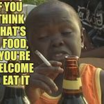 Smoking kid,,, | IF YOU   THINK    THAT'S        FOOD,      YOU'RE   WELCOME TO EAT IT | image tagged in smoking kid   | made w/ Imgflip meme maker