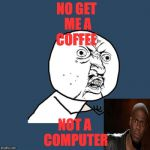 Y U No Meme | NO GET ME A COFFEE NOT A COMPUTER | image tagged in memes,y u no | made w/ Imgflip meme maker