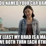 Midori says, if you need a car as a boyfriend, you've got serious problems. | YOU NAMED YOUR CAR BRAD AT LEAST MY BRAD IS A MAN, AND WE BOTH TURN EACH OTHER ON. | image tagged in cute girl,named your car brad,she's getting some and you're not | made w/ Imgflip meme maker