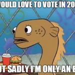 Sadly I Am Only An Eel Meme | I WOULD LOVE TO VOTE IN 2020, BUT SADLY I'M ONLY AN EEL | image tagged in memes,sadly i am only an eel | made w/ Imgflip meme maker