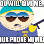 Officer Cartman Meme | YOU WILL GIVE ME..... YOUR PHONE NUMBER | image tagged in memes,officer cartman | made w/ Imgflip meme maker
