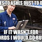 Internet Mechanic | ASHES TO ASHES DUST TO DUST IF IT WASN'T FOR FORDS I WOULD GO BUST | image tagged in internet mechanic | made w/ Imgflip meme maker