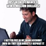 Get rich | JUST WON A CHANCE A WIN A MILLION DOLLARS! I BETTER PUT IN MY BANK ACCOUNT INFO SO THEY CAN DIRECTLY DEPOSIT IT | image tagged in memes,net noob | made w/ Imgflip meme maker