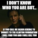 Liam Neeson Taken Meme | I DON'T KNOW WHO YOU ARE BUT... IF YOU CALL ME AGAIN ASKING TO DONATE TO THE CLINTON FOUNDATION I WILL FIND YOU AND I WILL KILL YOU | image tagged in memes,liam neeson taken | made w/ Imgflip meme maker