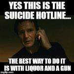 Liam Neeson Taken Meme | YES THIS IS THE SUICIDE HOTLINE... THE BEST WAY TO DO IT IS WITH LIQUOR AND A GUN | image tagged in memes,liam neeson taken | made w/ Imgflip meme maker