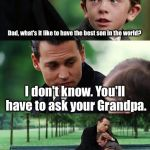 Dad, what's it like to have the best son in the world? I don't know. You'll have to ask your Grandpa. | image tagged in memes,finding neverland | made w/ Imgflip meme maker