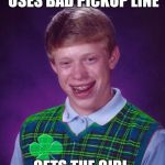 Good Luck Brian - 6/18 to 6/25 - a RebellingFromRebellion event | USES BAD PICKUP LINE GETS THE GIRL | image tagged in good luck brian,good luck brian week,jbmemegeek | made w/ Imgflip meme maker