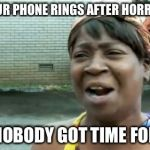 Aint Nobody Got Time For That Meme | WHEN YOUR PHONE RINGS AFTER HORROR MOVIE AIN'T NOBODY GOT TIME FOR THAT | image tagged in memes,aint nobody got time for that | made w/ Imgflip meme maker
