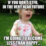 I can only tolerate so much idiocy.... | IF YOU DON'T STFU, IN THE VERY NEAR FUTURE I'M GOING TO BECOME LESS THAN HAPPY... | image tagged in oh shit baby,stfu,tantrum | made w/ Imgflip meme maker