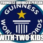 Guinness World Record Meme | YOUNGEST DIVORCED PERSON WITH TWO KIDS | image tagged in memes,guinness world record | made w/ Imgflip meme maker