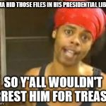 Hide Yo Kids Hide Yo Wife Meme | OBAMA HID THOSE FILES IN HIS PRESIDENTIAL LIBRARY SO Y'ALL WOULDN'T ARREST HIM FOR TREASON | image tagged in memes,hide yo kids hide yo wife | made w/ Imgflip meme maker