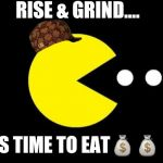 Pacman | RISE & GRIND.... IT'S TIME TO EAT | image tagged in pacman,scumbag | made w/ Imgflip meme maker