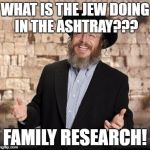 Jewish guy | WHAT IS THE JEW DOING IN THE ASHTRAY??? FAMILY RESEARCH! | image tagged in jewish guy | made w/ Imgflip meme maker