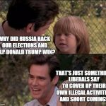 WHY DID RUSSIA HACK OUR ELECTIONS AND HELP DONALD TRUMP WIN? THAT'S JUST SOMETHING LIBERALS SAY TO COVER UP THEIR OWN ILLEGAL ACTIVITIES AND | image tagged in memes,thats just something x say | made w/ Imgflip meme maker