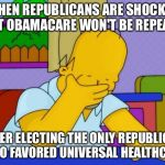 I hate to say I told you so. | WHEN REPUBLICANS ARE SHOCKED THAT OBAMACARE WON'T BE REPEALED AFTER ELECTING THE ONLY REPUBLICAN WHO FAVORED UNIVERSAL HEALTHCARE | image tagged in irony,donald trump,obamacare | made w/ Imgflip meme maker