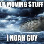 noahs ark | NEED HELP MOVING STUFF TODAY? I NOAH GUY | image tagged in noahs ark | made w/ Imgflip meme maker
