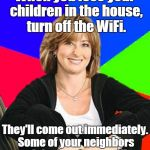 Sheltering Suburban Mom Meme | When you lose your children in the house, turn off the WiFi. They'll come out immediately. Some of your neighbors might drop by as well. | image tagged in memes,sheltering suburban mom | made w/ Imgflip meme maker