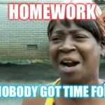 Aint Nobody Got Time For That Meme | HOMEWORK AIN'T NOBODY GOT TIME FOR THAT | image tagged in memes,aint nobody got time for that | made w/ Imgflip meme maker