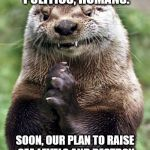 If we're not careful, the otters might take over as a third party. | YES, SQUABBLE OVER POLITICS, HUMANS. SOON, OUR PLAN TO RAISE SEA LEVELS AND DESTROY HUMANITY SHALL BE REALIZED. | image tagged in memes,evil otter,politics,sea level,destroy humanity | made w/ Imgflip meme maker