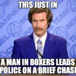 Anchorman | THIS JUST IN A MAN IN BOXERS LEADS POLICE ON A BRIEF CHASE | image tagged in anchorman | made w/ Imgflip meme maker