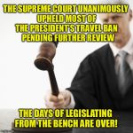 We are witnessing the return of Law & Order | THE SUPREME COURT UNANIMOUSLY UPHELD MOST OF THE PRESIDENT'S TRAVEL BAN    PENDING FURTHER REVIEW THE DAYS OF LEGISLATING FROM THE BENCH ARE | image tagged in judged,supreme court,travel ban,trump,law and order | made w/ Imgflip meme maker
