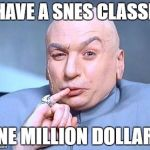 one million dollars | I HAVE A SNES CLASSIC ONE MILLION DOLLARS | image tagged in one million dollars | made w/ Imgflip meme maker
