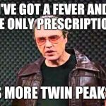 Christopher Walken Fever | I'VE GOT A FEVER AND THE ONLY PRESCRIPTION... IS MORE TWIN PEAKS! | image tagged in christopher walken fever | made w/ Imgflip meme maker