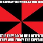 Empty Red And Black Meme | DO YOU KNOW ANYONE WHO IS SO WELL ADJUSTED THAT IF THEY GO TO HELL AFTER THEY DIE, THEY WILL ENJOY THE EXPERIENCE? | image tagged in memes,empty red and black | made w/ Imgflip meme maker