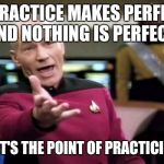 Picard Wtf Meme | IF PRACTICE MAKES PERFECT, AND NOTHING IS PERFECT, WHAT'S THE POINT OF PRACTICING?! | image tagged in memes,picard wtf | made w/ Imgflip meme maker