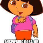 Dora | I DON'T KNOW WHAT'S MORE AWKWARD ANSWERING DORA, OR SITTING THERE IN SILENCE AS SHE STARES AT YOU | image tagged in dora | made w/ Imgflip meme maker