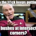 Picard Wtf Meme | Who the f@ck keeps putting up tall bushes at intersection corners? | image tagged in memes,picard wtf | made w/ Imgflip meme maker