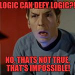 Shocked Spock  | LOGIC CAN DEFY LOGIC?! NO, THATS NOT TRUE, THAT'S IMPOSSIBLE! | image tagged in shocked spock | made w/ Imgflip meme maker