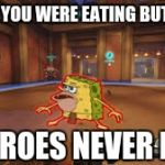 Overwatch Spongegar | WHEN YOU WERE EATING BUT HEAR HEROES NEVER DIE | image tagged in overwatch spongegar | made w/ Imgflip meme maker
