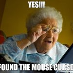 Grandma Finds The Internet Meme | YES!!! I FOUND THE MOUSE CURSOR | image tagged in memes,grandma finds the internet | made w/ Imgflip meme maker