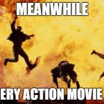 Seriously. | MEANWHILE IN EVERY ACTION MOVIE EVER | image tagged in explosions,memes,action movies,action,explosion,funny | made w/ Imgflip meme maker