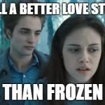 imho | STILL A BETTER LOVE STORY THAN FROZEN | image tagged in twilight,bleck | made w/ Imgflip meme maker