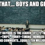 Pretty simple, really.... | AND THAT,... BOYS AND GIRLS... IS WHY RAYDOG IS THE LEADER...(F1+T2÷N.O.V.A. C.=TMP!)    FUNNY+TIMING÷NUMBER OF VIEWS AND COMMENTS...EQUALS  | image tagged in chalkboard,raydog,ten million,funny,go raydog go,leader | made w/ Imgflip meme maker