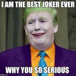 Trump the Joker | I AM THE BEST JOKER EVER WHY YOU SO SERIOUS | image tagged in trump the joker | made w/ Imgflip meme maker