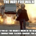 Walking from Explosion | THE WAY YOU WALK AFTER YOU GET THE HIGHEST MARK IN THE HARDEST EXAM, EVEN THOUGH YOUR TEACHER THOUGHT YOU ARE DUMB AF | image tagged in walking from explosion | made w/ Imgflip meme maker