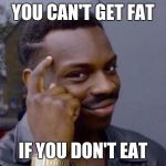 Roll Safe | YOU CAN'T GET FAT IF YOU DON'T EAT | image tagged in roll safe | made w/ Imgflip meme maker