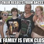 White Trash Family | GOT THEIR RESULTS FROM ANCESTRY THE FAMILY IS EVEN CLOSER | image tagged in white trash family | made w/ Imgflip meme maker