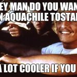 Matthew Mcconaughey | HEY MAN DO YOU WANT AN AQUACHILE TOSTADA BE A LOT COOLER IF YOU DID | image tagged in matthew mcconaughey | made w/ Imgflip meme maker