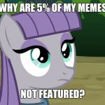 Why would this be? | WHY ARE 5% OF MY MEMES NOT FEATURED? | image tagged in maud is interested,memes,submissions,xanderbrony | made w/ Imgflip meme maker