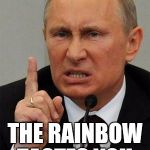 Putin the rainbow, taste the rainbow! | IN SOVIET RUSSIA, THE RAINBOW TASTES YOU. | image tagged in angryputin | made w/ Imgflip meme maker