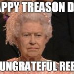 You'll be back, soon you'll see, you'll remember you belong to me... | HAPPY TREASON DAY YOU UNGRATEFUL REBELS! | image tagged in queen elizabeth flipping the bird | made w/ Imgflip meme maker