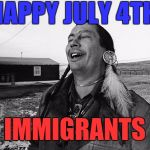 Independence | HAPPY JULY 4TH IMMIGRANTS | image tagged in memes,independence day,4th of july,lol so funny,immigrants | made w/ Imgflip meme maker