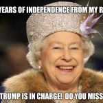 Donald Trump, or The Queen Of England? | 241 YEARS OF INDEPENDENCE FROM MY REIGN AND TRUMP IS IN CHARGE!  DO YOU MISS ME? | image tagged in queen elizabeth,trump,independence day | made w/ Imgflip meme maker